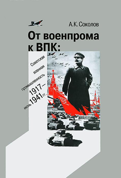 От военпрома к ВПК. Советская военная промышленность. 1917-июнь 1941 гг., А. К. Соколов