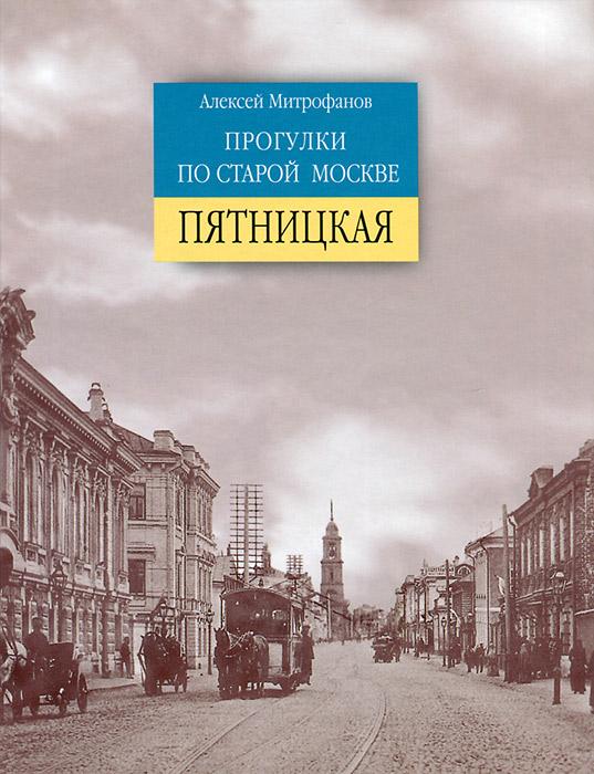 Прогулки по старой Москве. Пятницкая, Алексей Митрофанов