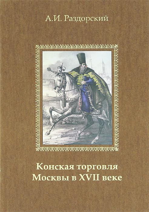 Конская торговля Москвы в XVII веке, А. И. Раздорский
