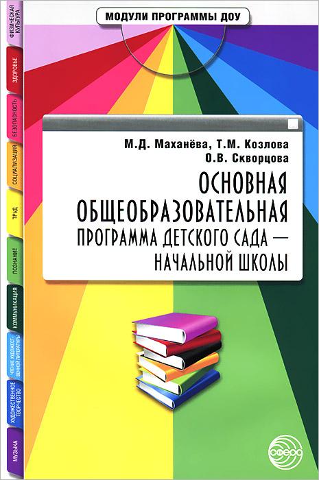 Основная общеобразовательная программа детского сада - начальной школы, М. Д. Маханева, Т. М. Козлова, О. В. Скворцова