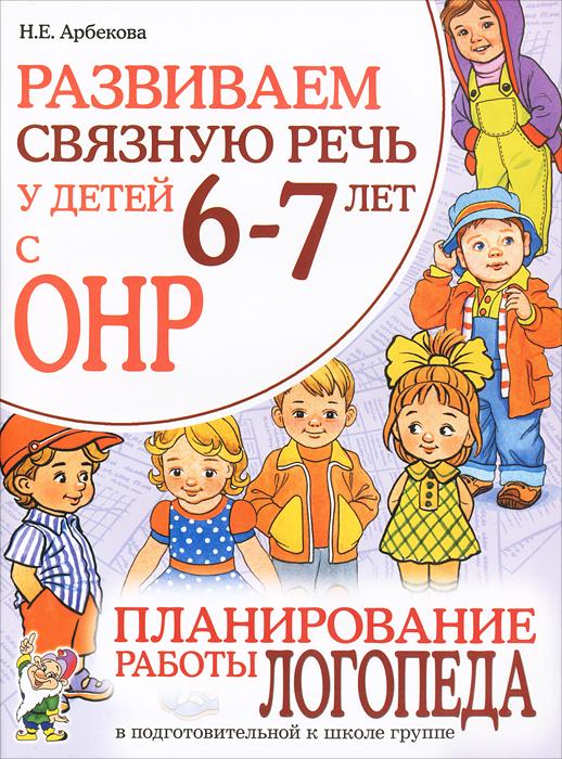 Развиваем связную речь у детей 6-7 лет с ОНР. Планирование работы логопеда в подготовительной к школе группе, Н. Е. Арбекова