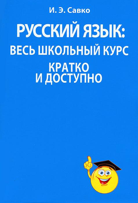 Русский язык. Весь школьный курс кратко и доступно, И. Э. Савко