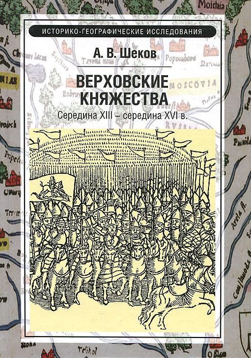 Верховские княжества. Середина XIII - середина XVI в., А. В. Шеков