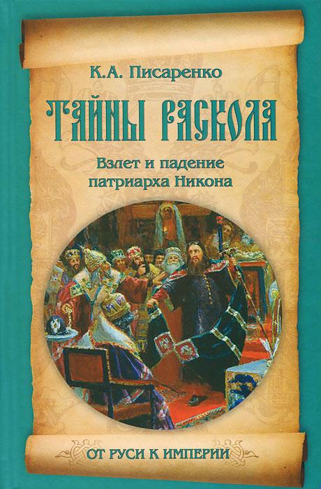 Тайны раскола. Взлет и падение патриарха Никона, К. А. Писаренко
