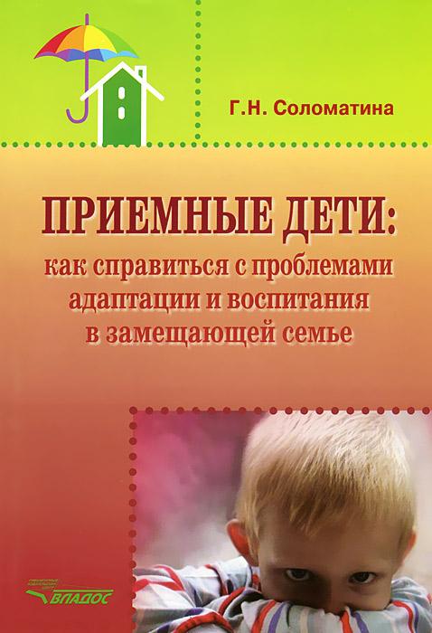 Приемные дети. Как справиться с проблемами адаптации и воспитания в замещающей семье, Г. Н. Соломатина