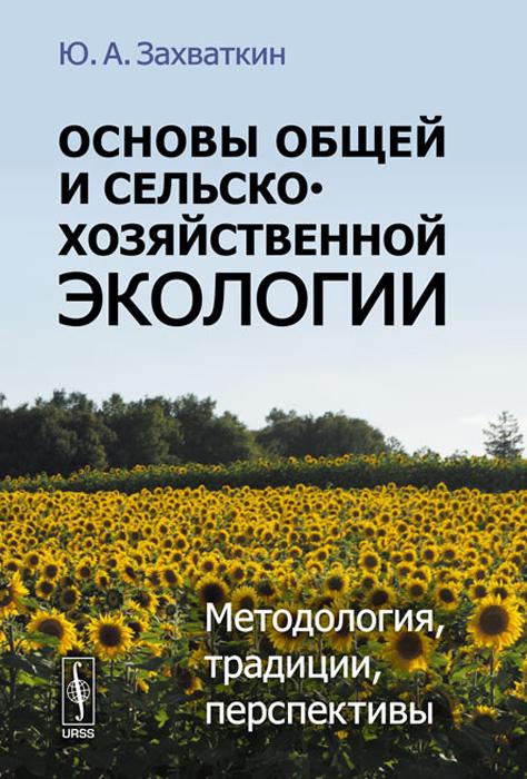 Основы общей и сельскохозяйственной экологии. Методология, традиции, перспективы, Ю. А. Захваткин