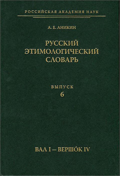 Русский этимологический словарь. Выпуск 6. Вал I - вершок IV, А. Е. Аникин