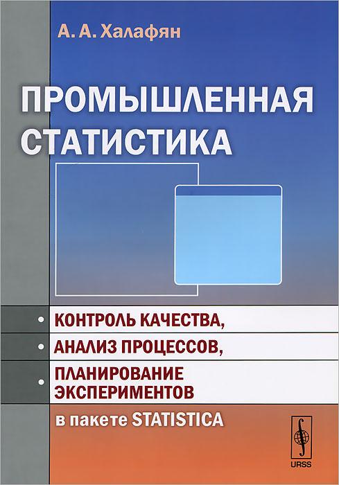 Промышленная статистика. Контроль качества, анализ процессов, планирование экспериментов в пакете STATISTICA, А. А. Халафян