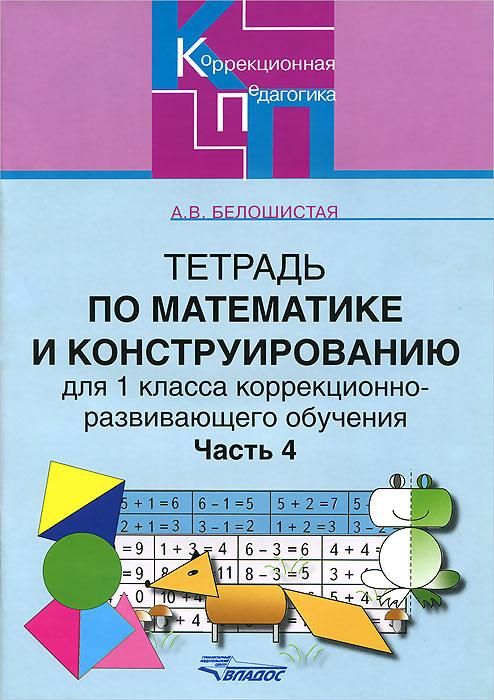 Тетрадь по математике и конструированию для 1 класса коррекционно-развивающего обучения. В 4 частях. Часть 4, А. В. Белошистая