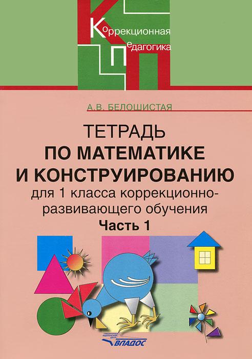 Тетрадь по математике и конструированию для 1 класса коррекционно-развивающего обучения. В 4 частях. Часть 1, А. В. Белошистая