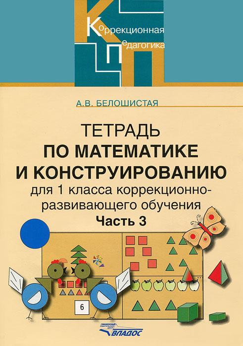 Тетрадь по математике и конструированию для 1класса коррекционно-развивающего обучения. В 4 частях. Часть 3, А. В. Белошистая