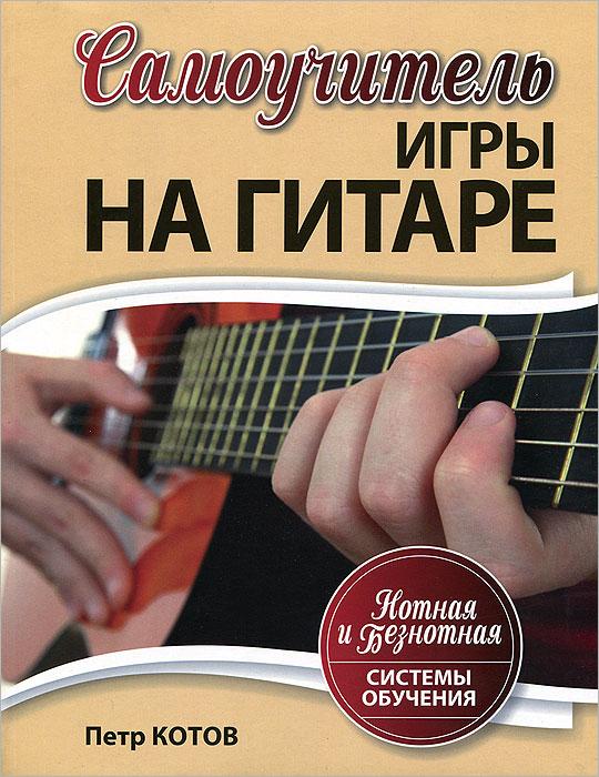 Самоучитель игры на гитаре. Нотная и безнотная системы обучения, Петр Котов