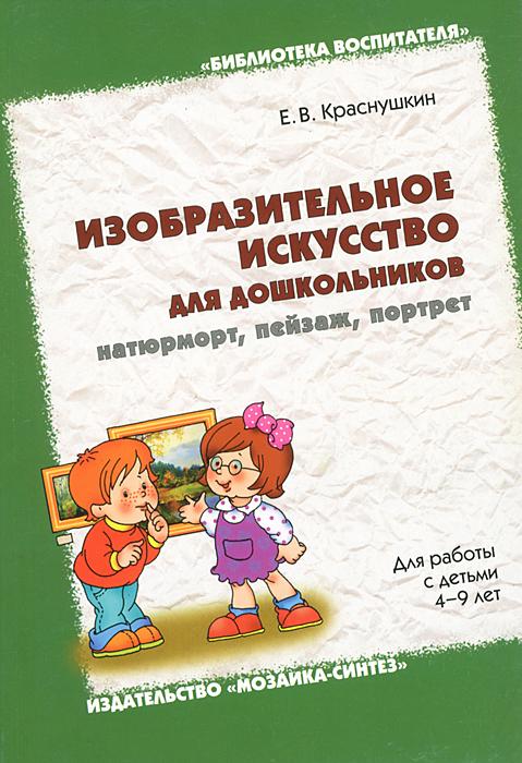 Изобразительное искусство для дошкольников: натюрморт, пейзаж, портрет, Е. В. Краснушкин