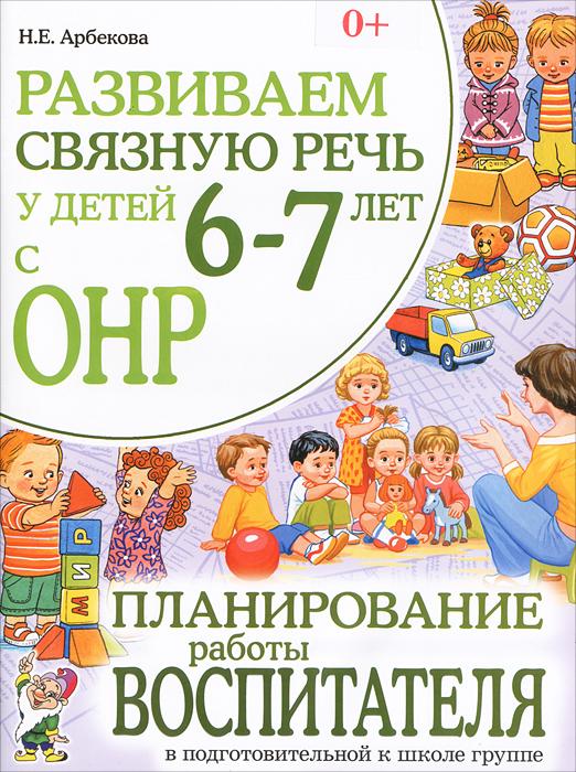 Развиваем связную речь у детей 6-7 лет с ОНР. Планирование работы воспитателя в подготовительной к школе группе, Н. Е. Арбекова