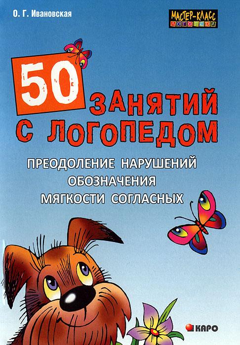 50 занятий с логопедом. Преодоление нарушений обозначения мягкости согласных, О. Г. Ивановская