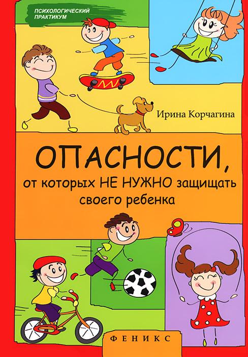 Опасности, от которых не нужно защищать своего ребенка, Ирина Корчагина