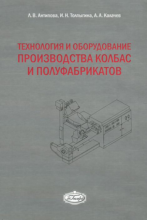 Технология и оборудование производства колбас и полуфабрикатов, Л. В. Антипова, И. Н. Толпыгина, А. А. Калачев