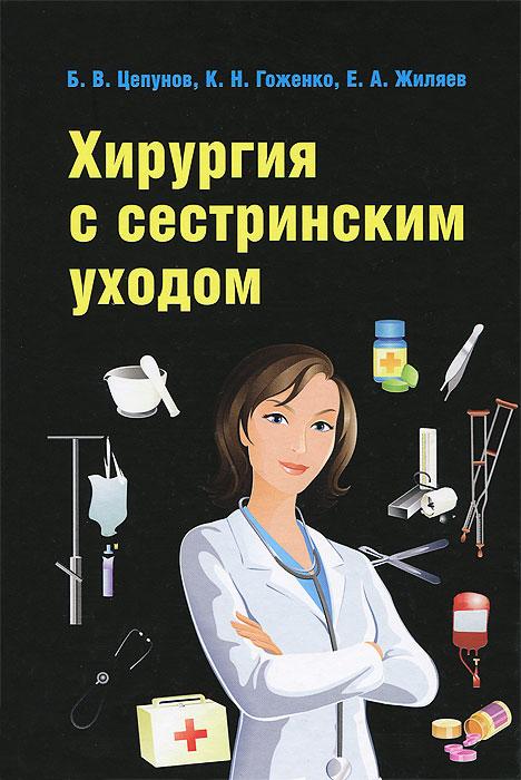 Хирургия с сестринским уходом, Б. В. Цепунов, К. Н. Гоженко, Е. А. Жиляев