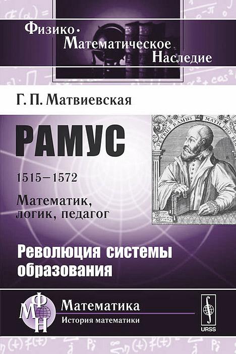 Рамус. 1515-1572. Математик, логик, педагог. Революция системы образования, Г. П. Матвиевская