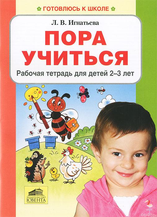 Пора учиться. Рабочая тетрадь для детей 2-3 лет, Л. В. Игнатьева