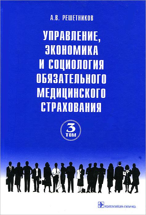 Управление, экономика и социология обязательного медицинского страхования. Руководство. В 3 томах. Том 3, А. В. Решетников