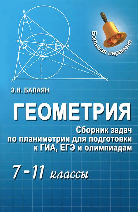 Геометрия. Сборник задач по планиметрии для подготовки к ГИА, ЕГЭ и олимпиадам. 7-11 классы, Э. Н. Балаян