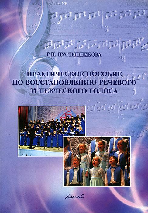 Практическое пособие по восстановлению речевого и певческого голоса, Г. Н. Пустынникова
