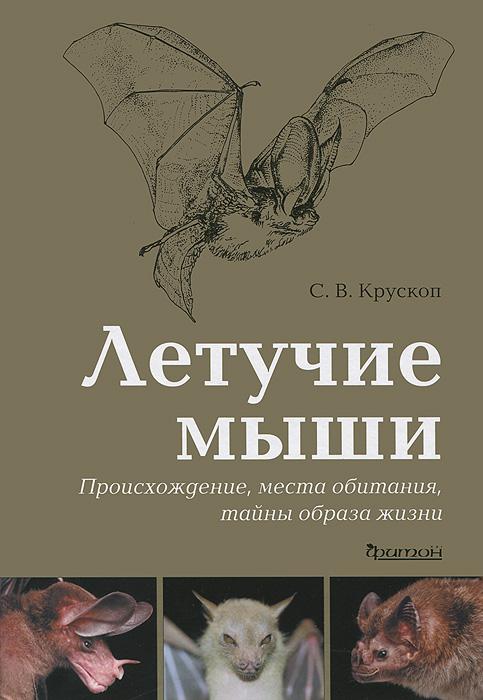 Летучие мыши. Происхождение, места обитания, тайны образа жизни, С. В. Крускоп