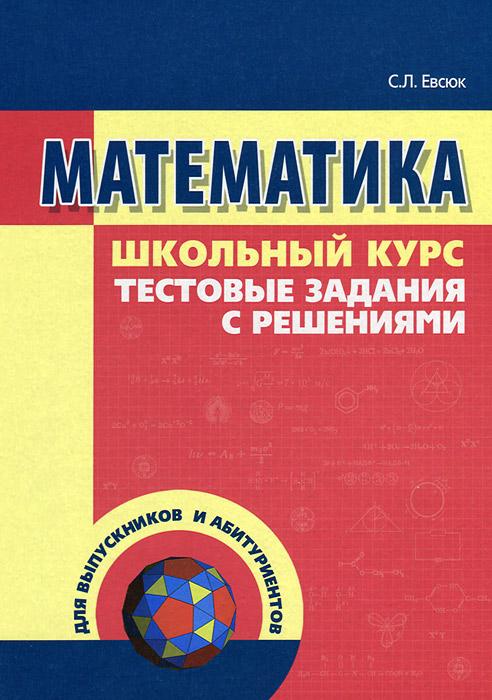 Математика. Тестовые задания с решениями, С. Л. Евсюк