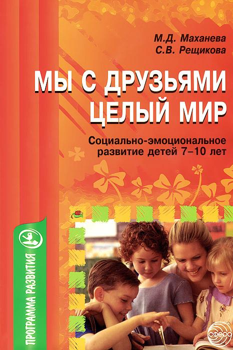 Мы с друзьями - целый мир. Социально-эмоциональное развитие детей 7-10 лет, М. Д. Маханева, С. В. Рещикова