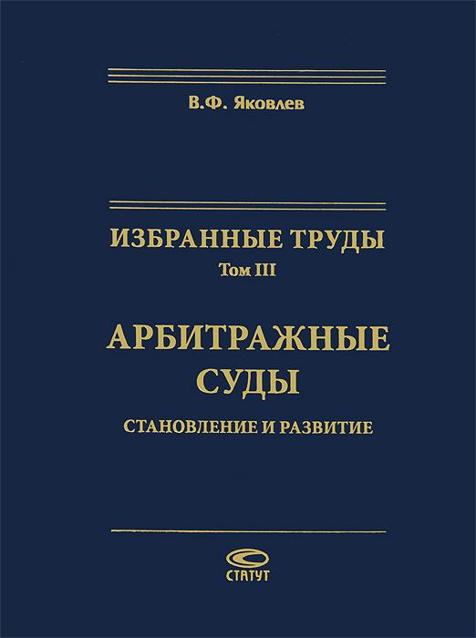Избранные труды. Том 3. Арбитражные суды. Становление и развитие, В. Ф. Яковлев