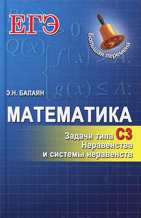 Математика. Задачи типа С3. Неравенства и системы неравенств, Э. Н. Балаян