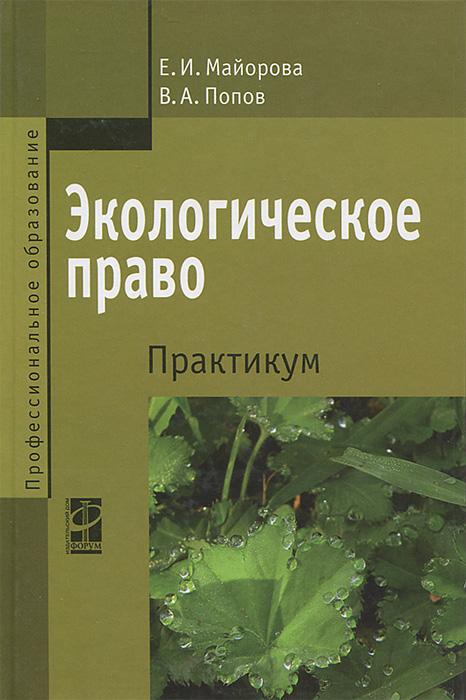 Экологическое право. Практикум, Е. И. Майорова, В. А. Попова