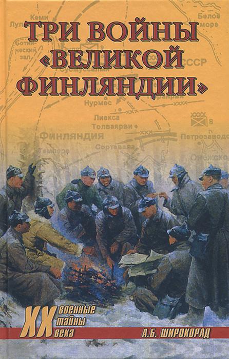 """Три войны """"Великой Финляндии"""", А. Б. Широкорад"""