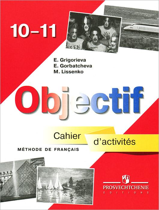 Objectif 10-11: Methode de francais: Cahier d'activites / Французский язык 10-11 классы. Сборник упражнений, Е. Я. Григорьева, Е. Ю. Горбачева, М. Р. Лиссенко