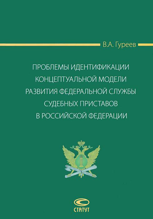 Проблемы идентификации концептуальной модели развития Федеральной службы судебных приставов в Российской Федерации, В. А. Гуреев