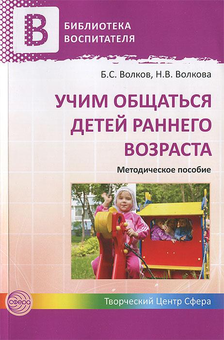 Учим общаться детей раннего возраста. Методическое пособие, Б. С. Волков, Н. В. Волкова