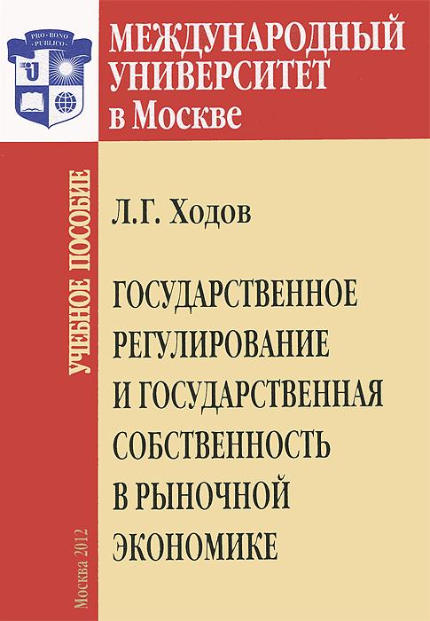 Государственное регулирование и государственная собственность в рыночной  экономике, Л. Г. Ходов