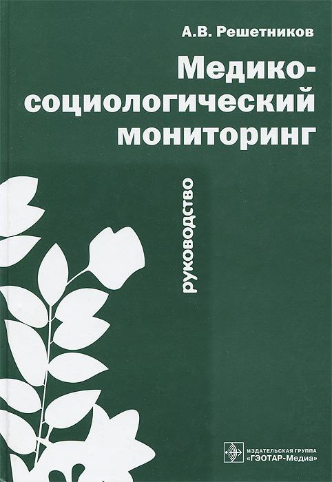Медико-социологический мониторинг. Руководство, А. В. Решетников
