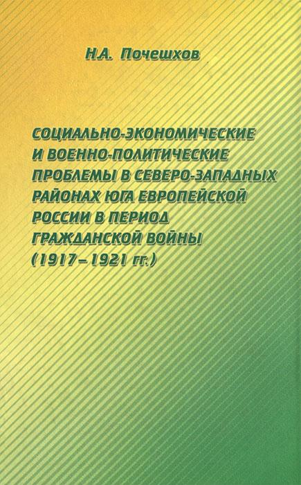Социально-экономические и военно-политические проблемы в северо-западных районах Юга Европейской России в период Гражданской войны (1917-1921 гг.), Н. А. Почешхов