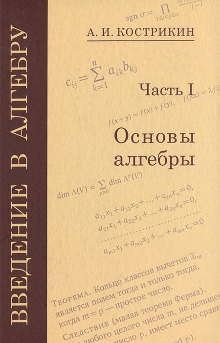 Введение в алгебру. В 3 частях. Часть 1. Основы алгебры, А. И. Кострикин