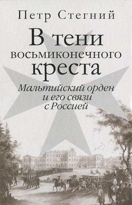 В тени восьмиконечного креста. Мальтийский орден и его связи с Россией, Петр Стегний