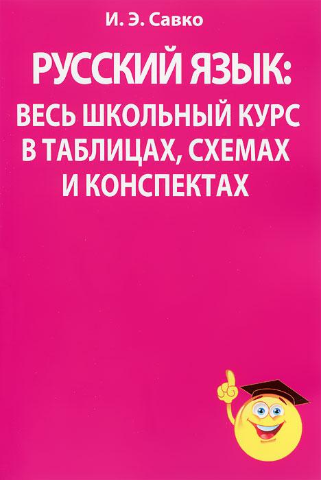 Русский язык. Весь школьный курс в таблицах, схемах и конспектах, И. Э. Савко