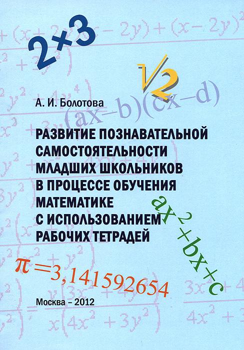 Развитие познавательной самостоятельности младших школьников в процессе обучения математике с использованием рабочих тетрадей, А. И. Болотова