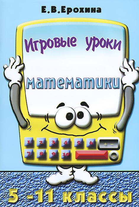 Игровые уроки математики. 5-11 классы, Е. В. Ерохина