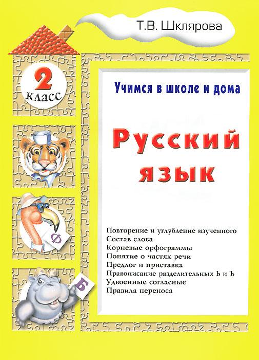 Русский язык. 2 класс. Учимся в школе и дома, Т. В. Шклярова