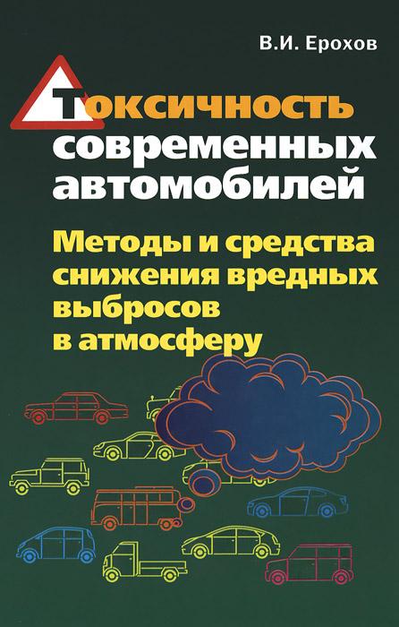Токсичность современных автомобилей. Методы и средства снижения вредных выбросов в атмосферу, В. И. Ерохов