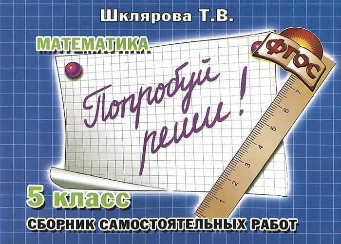 """Математика. 5 класс. Сборник самостоятельных работ """"Попробуй реши!"""", Т. В. Шклярова"""