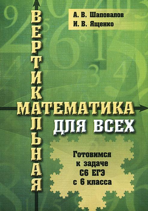 Вертикальная математика для всех. Готовимся к задаче С6 ЕГЭ с 6 класса, А. В. Шаповалов, И. В. Ященко