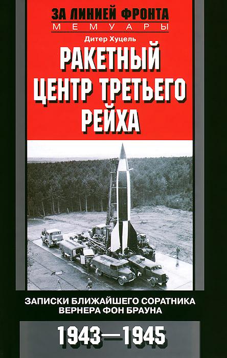 Ракетный центр Третьего рейха. Записки ближайшего соратника Вернера фон Брауна. 1943-1945, Дитер Хуцель
